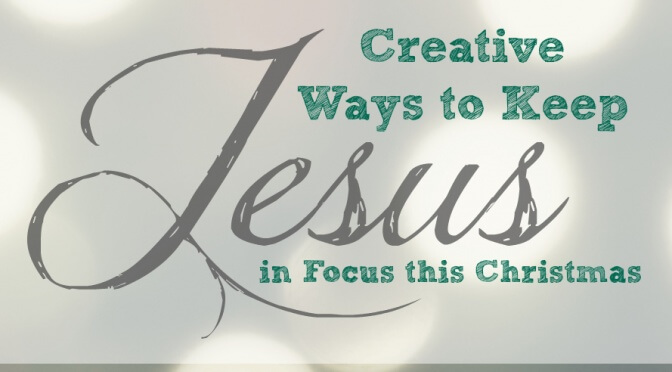 3 Ways to Keep Jesus in Focus this Christmas