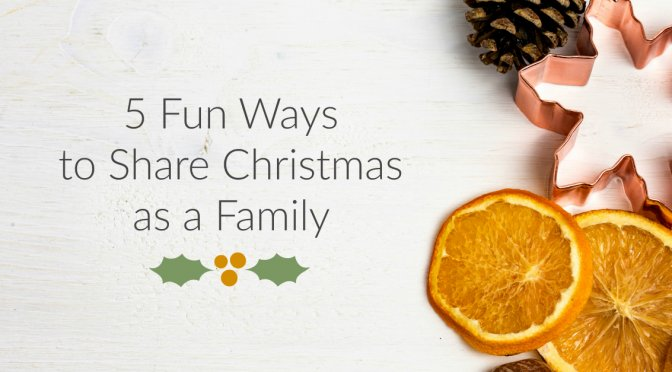 5 Fun Ways to Share Christmas as a Family