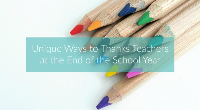 Unique Ways to Thanks Teachers at the End of the School Year